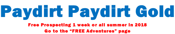 "Paydirt Paydirt Gold Free Prospecting 1 week or all summer in 2018 Go to the ""FREE Adventures"" page"