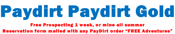 "Paydirt Paydirt Gold Free Prospecting 1 week, or mine all summer  Reservation form mailed with any PayDirt order ""FREE Adventures"""